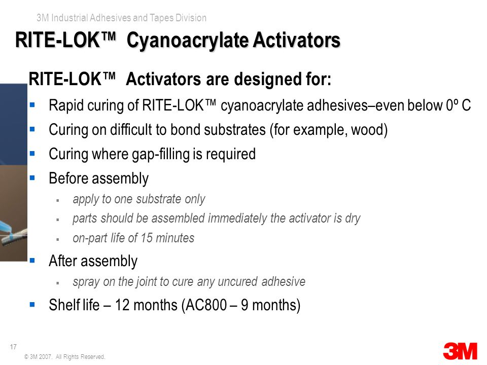 17 3M Industrial Adhesives and Tapes Division © 3M 2007. All Rights Reserved. RITE-LOK™ Cyanoacrylate Activators RITE-LOK™ Activators are designed for