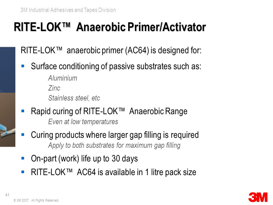 41 3M Industrial Adhesives and Tapes Division © 3M 2007. All Rights Reserved. RITE-LOK™ Anaerobic Primer/Activator RITE-LOK™ anaerobic primer (AC64) i