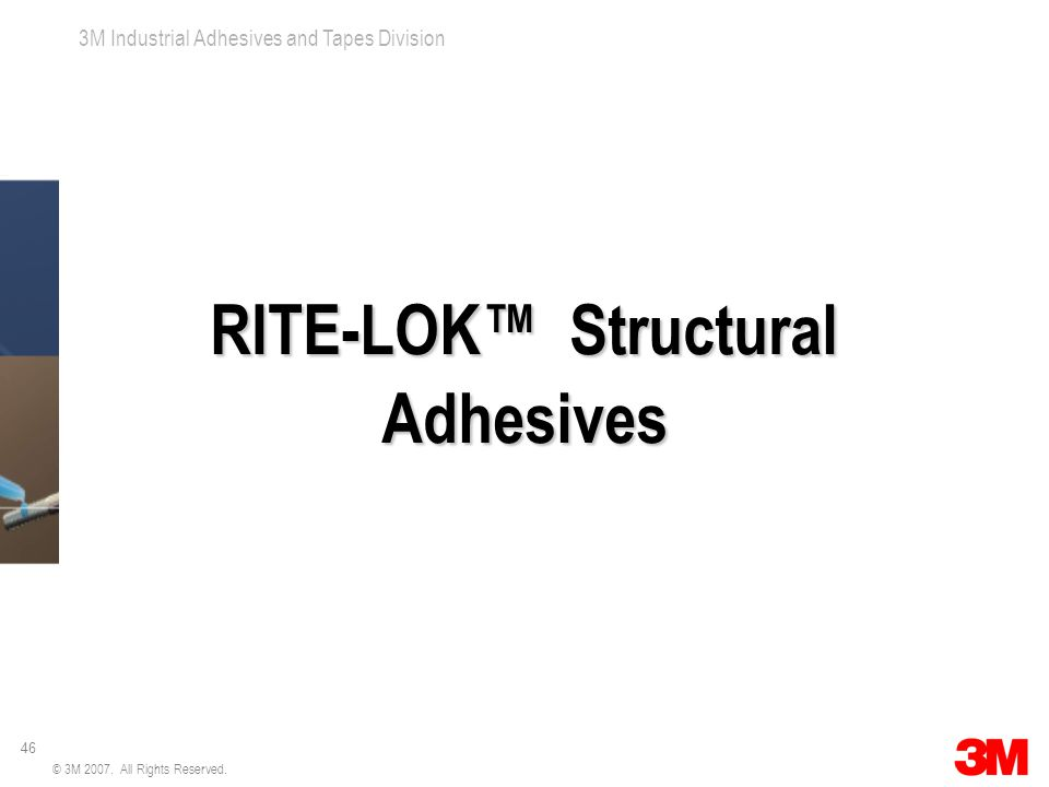 46 3M Industrial Adhesives and Tapes Division © 3M 2007.
