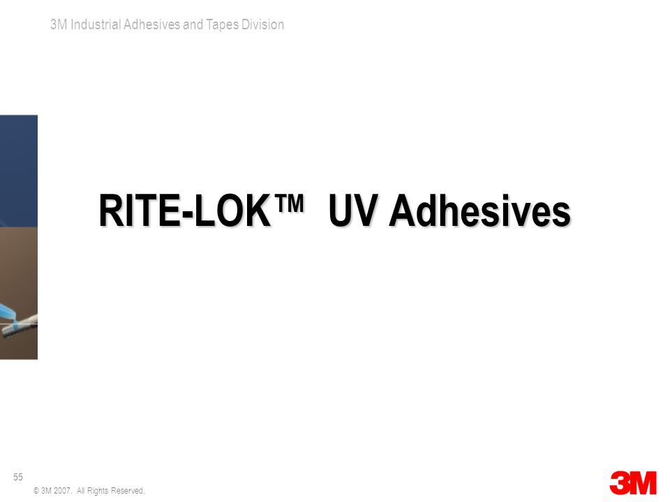 55 3M Industrial Adhesives and Tapes Division © 3M 2007. All Rights Reserved. RITE-LOK™ UV Adhesives