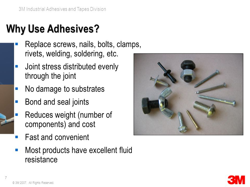 7 3M Industrial Adhesives and Tapes Division © 3M 2007. All Rights Reserved. Why Use Adhesives?  Replace screws, nails, bolts, clamps, rivets, weldin