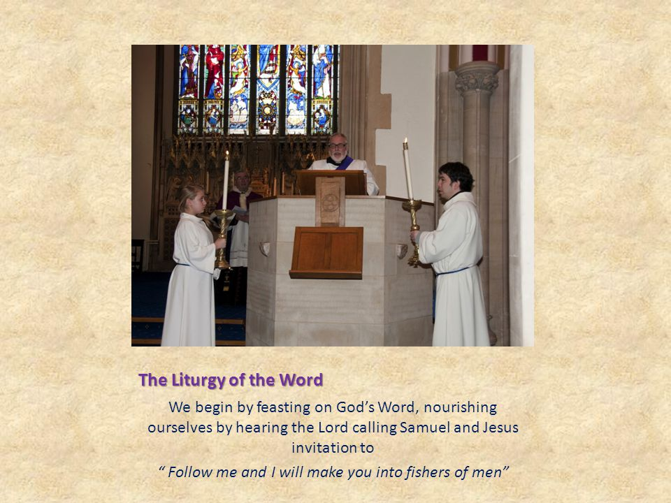 The Liturgy of the Word We begin by feasting on God's Word, nourishing ourselves by hearing the Lord calling Samuel and Jesus invitation to Follow me and I will make you into fishers of men