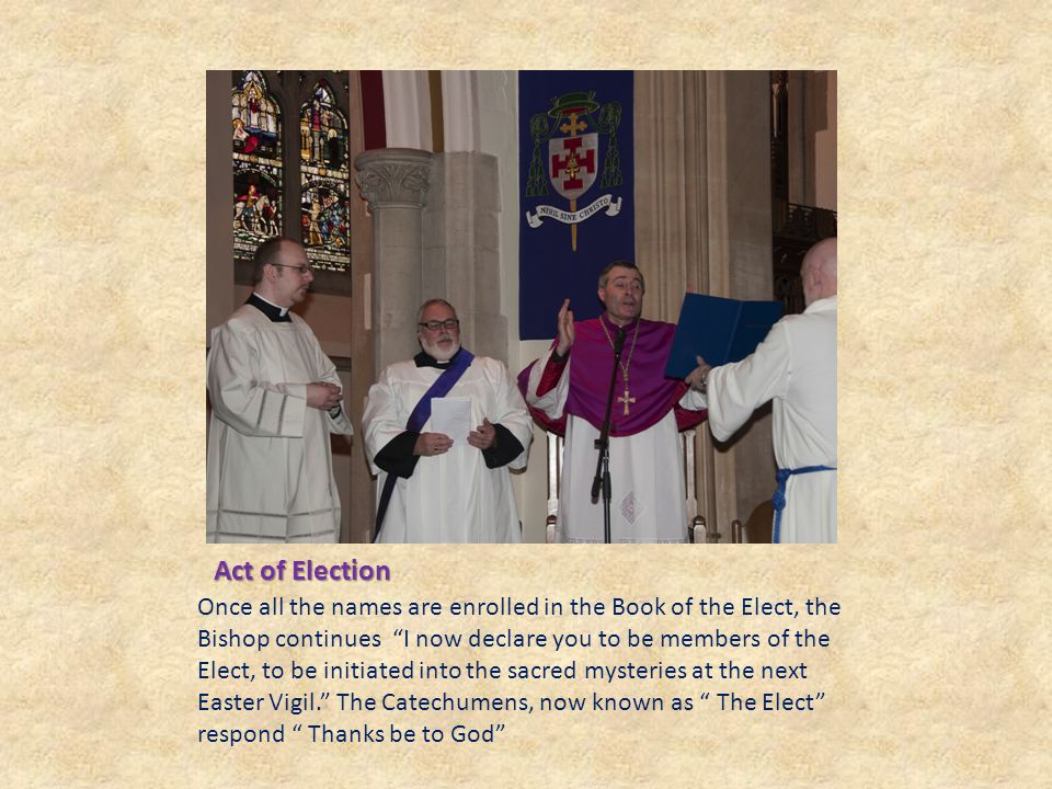 Act of Election Once all the names are enrolled in the Book of the Elect, the Bishop continues I now declare you to be members of the Elect, to be initiated into the sacred mysteries at the next Easter Vigil. The Catechumens, now known as The Elect respond Thanks be to God
