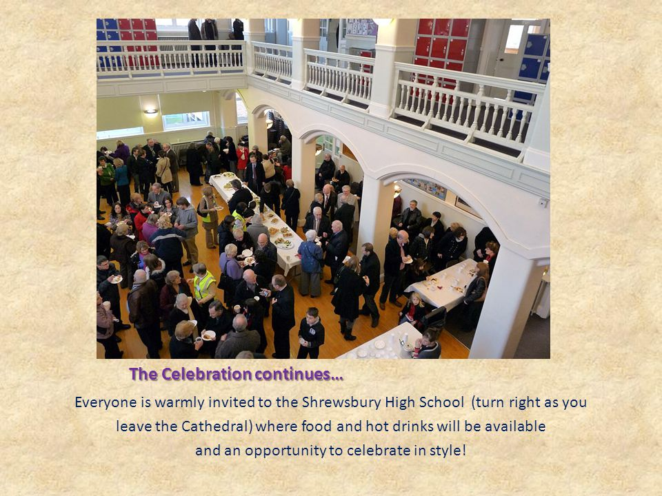 The Celebration continues… Everyone is warmly invited to the Shrewsbury High School (turn right as you leave the Cathedral) where food and hot drinks