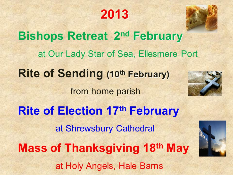 2013 February Bishops Retreat 2 nd February at Our Lady Star of Sea, Ellesmere Port (10 th February) Rite of Sending (10 th February) from home parish Rite of Election 17 th February at Shrewsbury Cathedral Mass of Thanksgiving 18 th May at Holy Angels, Hale Barns