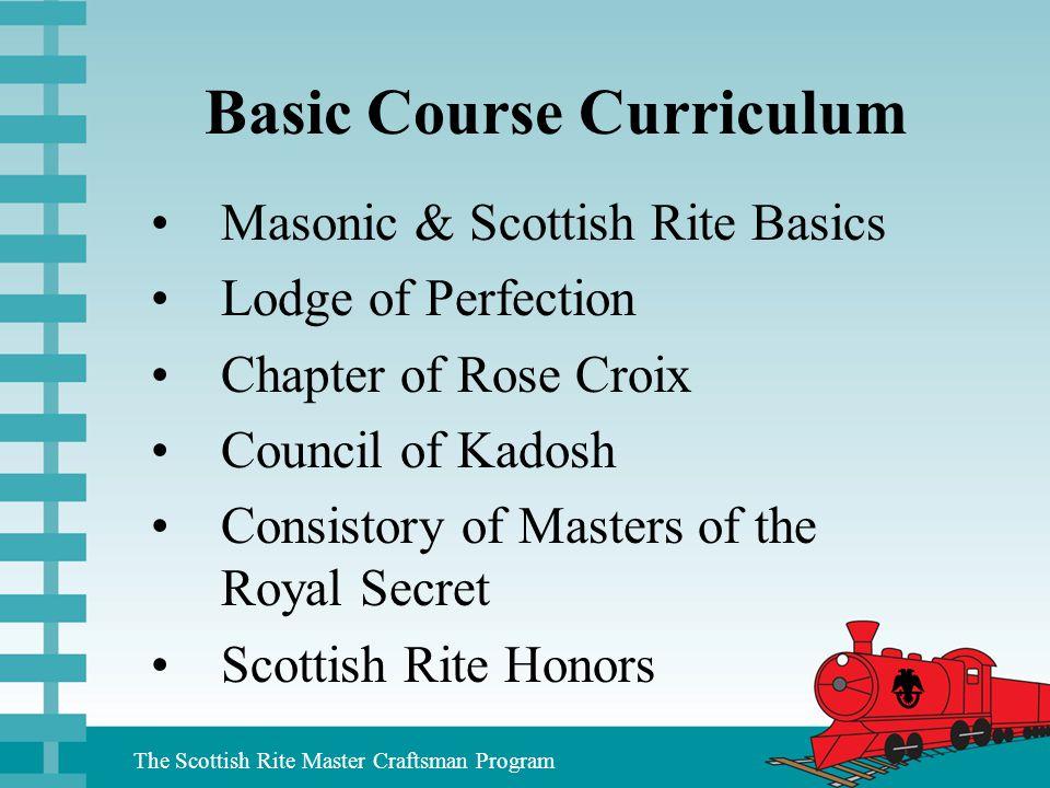 The Scottish Rite Master Craftsman Program Basic Course Curriculum Masonic & Scottish Rite Basics Lodge of Perfection Chapter of Rose Croix Council of