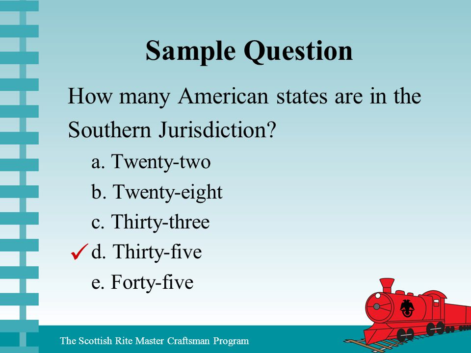 The Scottish Rite Master Craftsman Program Sample Question How many American states are in the Southern Jurisdiction? a. Twenty-two b. Twenty-eight c.