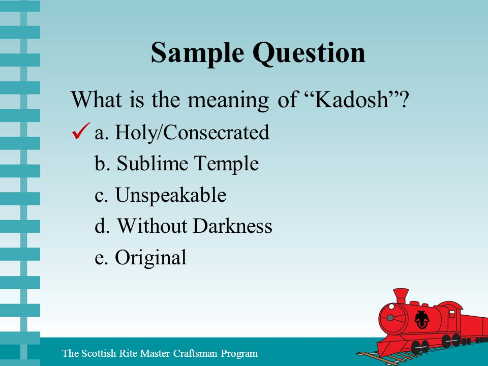 """The Scottish Rite Master Craftsman Program Sample Question What is the meaning of """"Kadosh""""? a. Holy/Consecrated b. Sublime Temple c. Unspeakable d. Wi"""