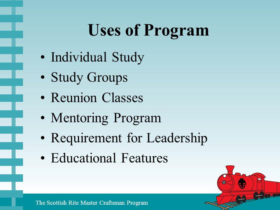 The Scottish Rite Master Craftsman Program Uses of Program Individual Study Study Groups Reunion Classes Mentoring Program Requirement for Leadership