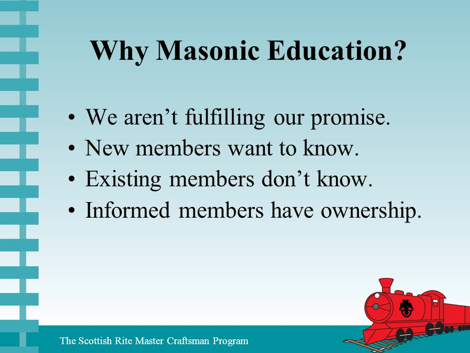 The Scottish Rite Master Craftsman Program Why Masonic Education? We aren't fulfilling our promise. New members want to know. Existing members don't k