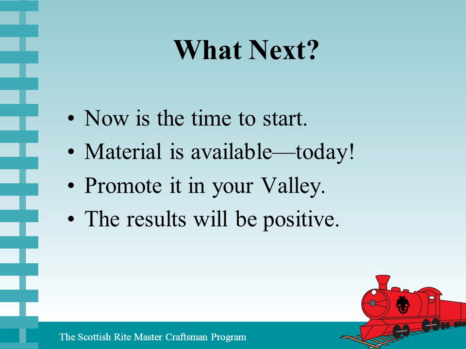 The Scottish Rite Master Craftsman Program What Next? Now is the time to start. Material is available—today! Promote it in your Valley. The results wi