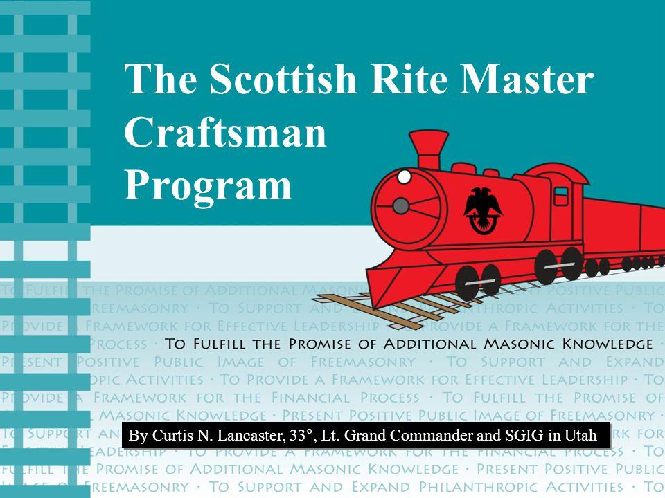 The Scottish Rite Master Craftsman Program By Curtis N. Lancaster, 33°, Lt. Grand Commander and SGIG in Utah