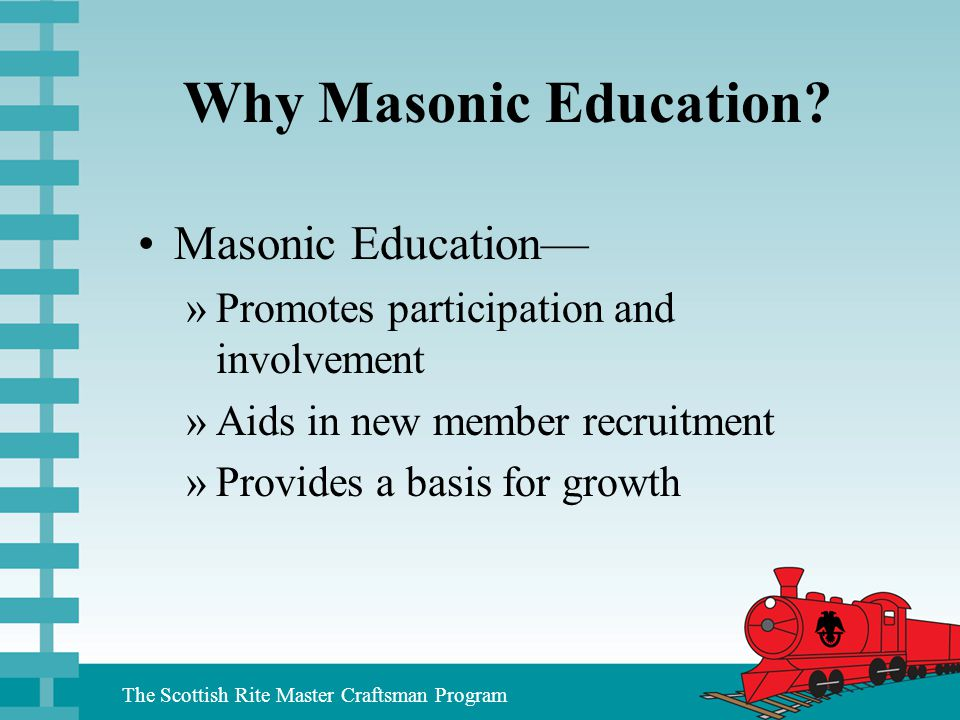 The Scottish Rite Master Craftsman Program Why Masonic Education? Masonic Education— »Promotes participation and involvement »Aids in new member recru