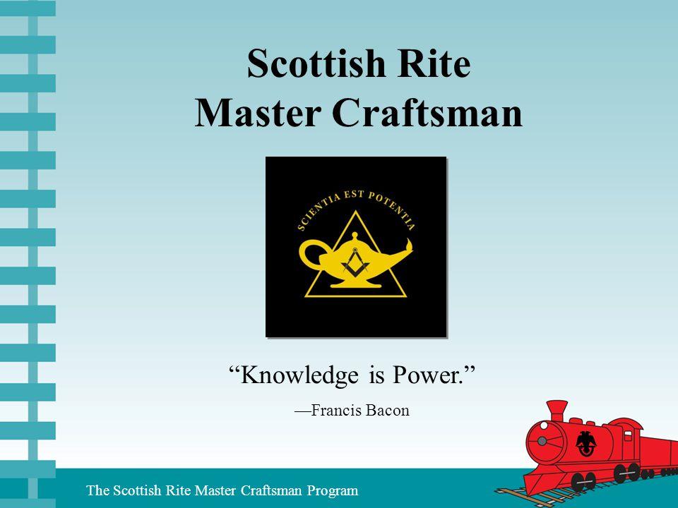 "The Scottish Rite Master Craftsman Program Scottish Rite Master Craftsman ""Knowledge is Power."" —Francis Bacon"
