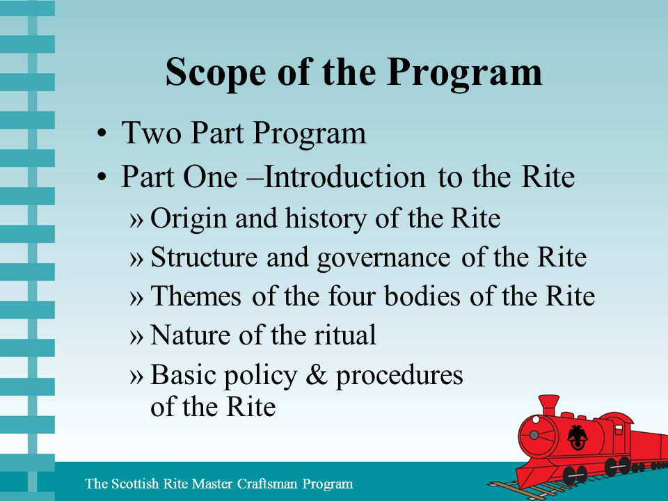 The Scottish Rite Master Craftsman Program Scope of the Program Two Part Program Part One –Introduction to the Rite »Origin and history of the Rite »S