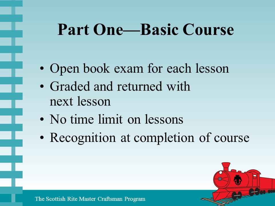 The Scottish Rite Master Craftsman Program Part One—Basic Course Open book exam for each lesson Graded and returned with next lesson No time limit on