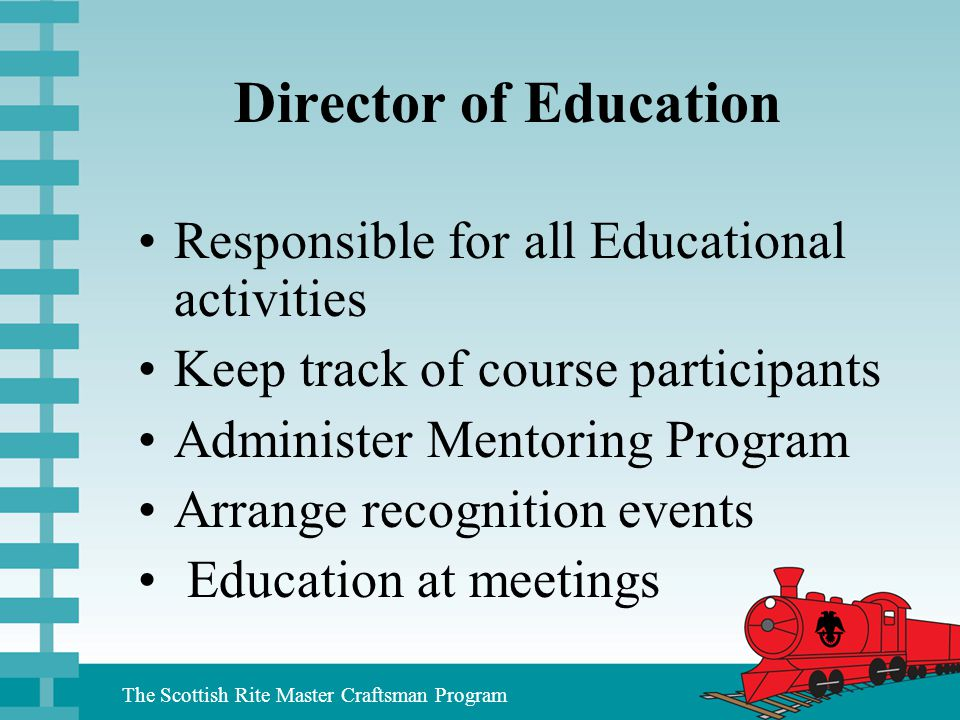 The Scottish Rite Master Craftsman Program Director of Education Responsible for all Educational activities Keep track of course participants Administ