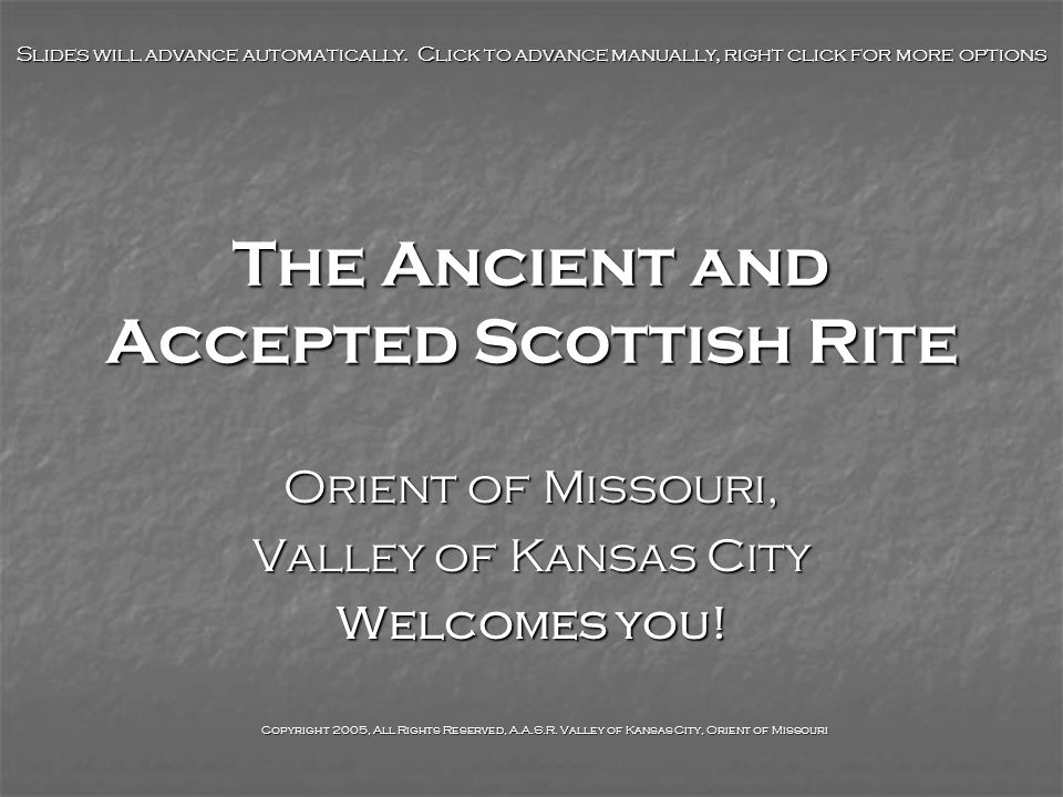 The Ancient and Accepted Scottish Rite Orient of Missouri, Valley of Kansas City Welcomes you! Slides will advance automatically. Click to advance man
