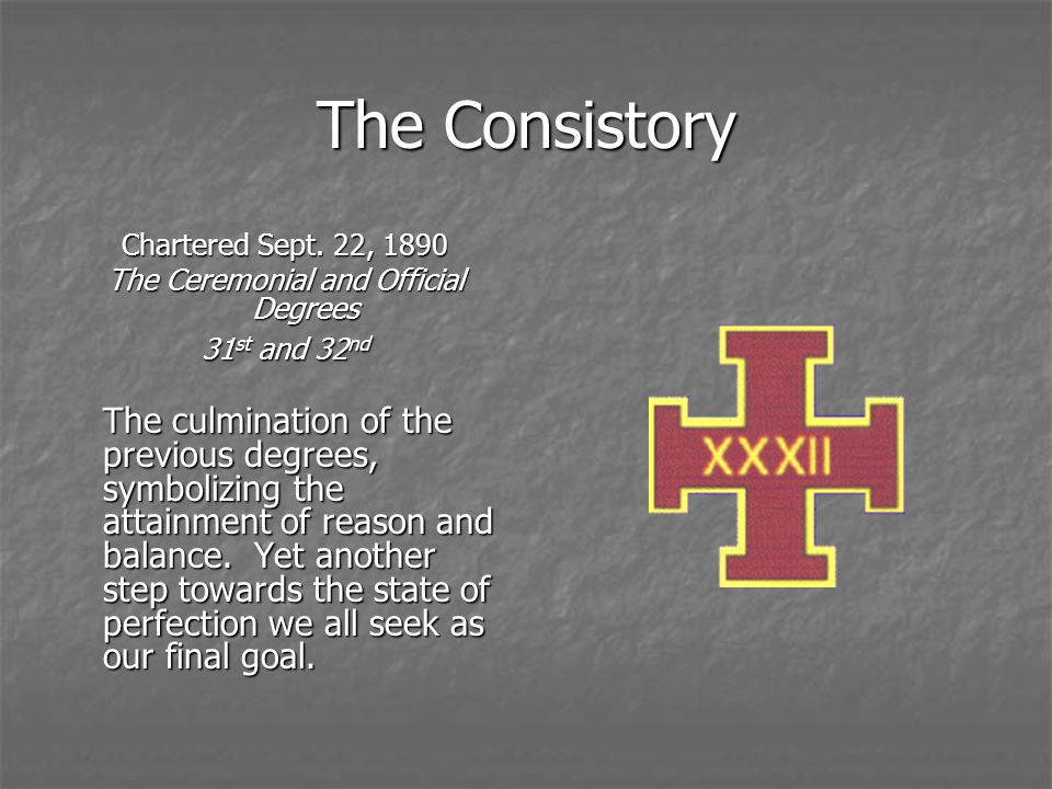 The Consistory Chartered Sept. 22, 1890 The Ceremonial and Official Degrees 31 st and 32 nd The culmination of the previous degrees, symbolizing the a