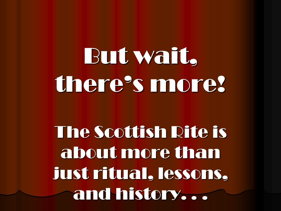 But wait, there's more! The Scottish Rite is about more than just ritual, lessons, and history...
