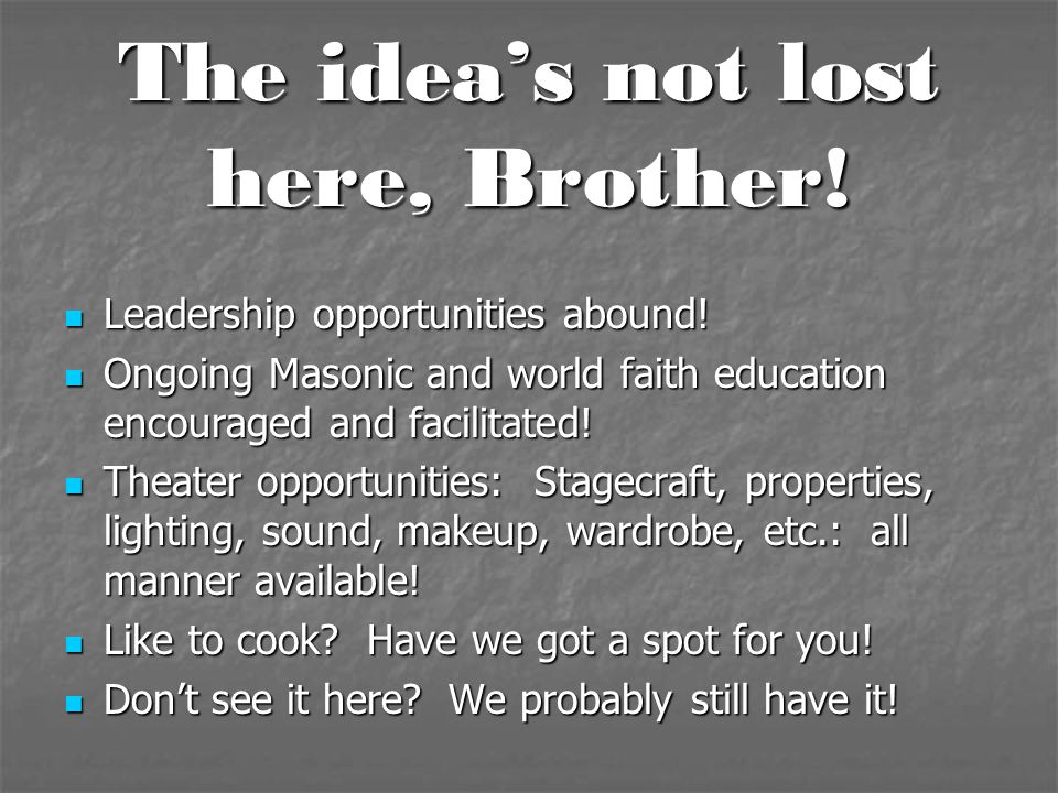 The idea's not lost here, Brother! Leadership opportunities abound! Leadership opportunities abound! Ongoing Masonic and world faith education encoura