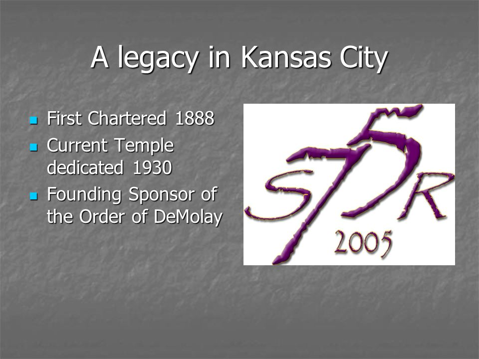 A legacy in Kansas City First Chartered 1888 First Chartered 1888 Current Temple dedicated 1930 Current Temple dedicated 1930 Founding Sponsor of the Order of DeMolay Founding Sponsor of the Order of DeMolay
