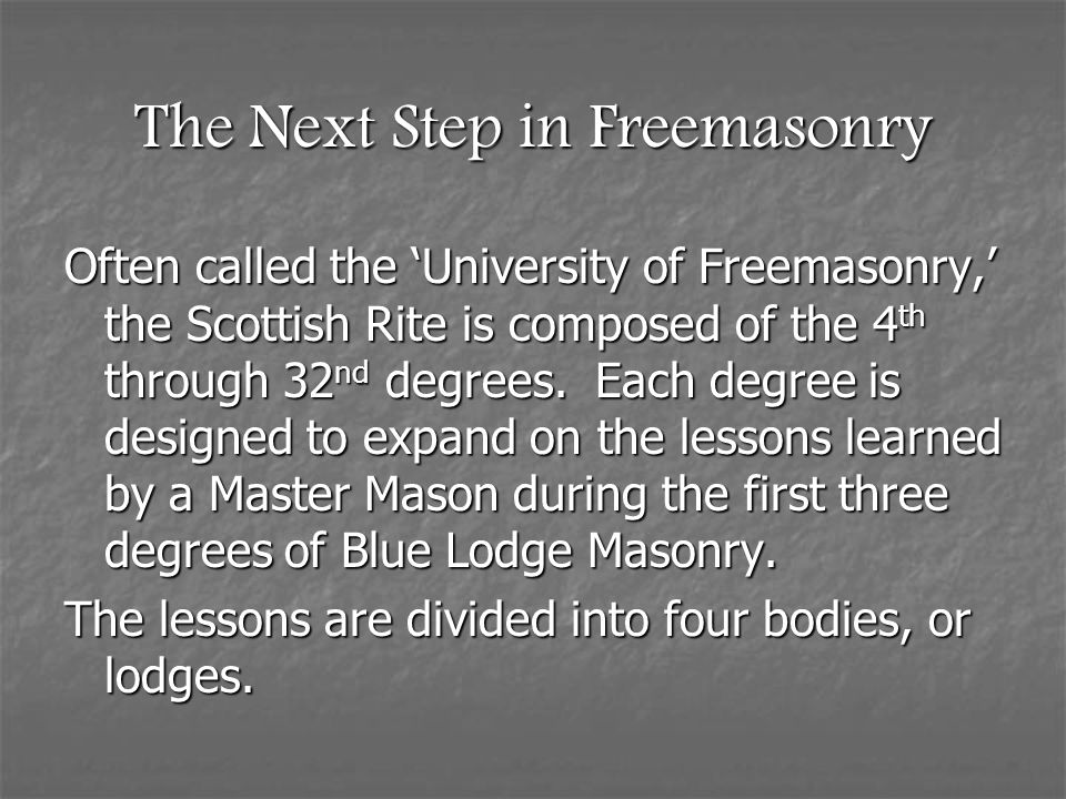 The Next Step in Freemasonry Often called the 'University of Freemasonry,' the Scottish Rite is composed of the 4 th through 32 nd degrees. Each degre
