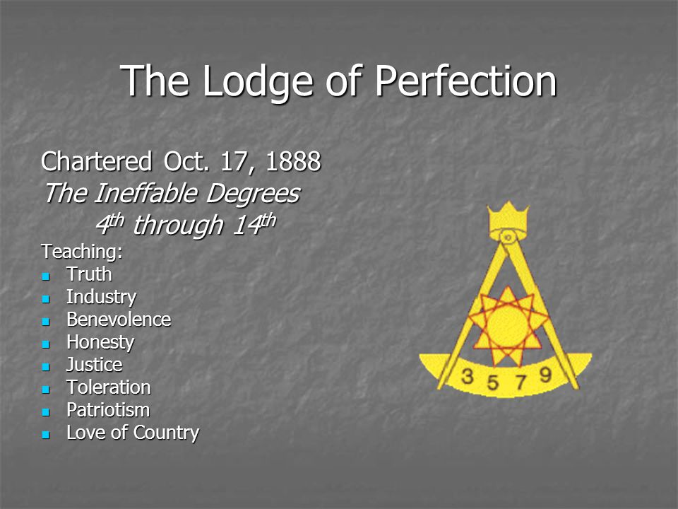 The Lodge of Perfection Chartered Oct. 17, 1888 The Ineffable Degrees 4 th through 14 th Teaching: Truth Truth Industry Industry Benevolence Benevolen