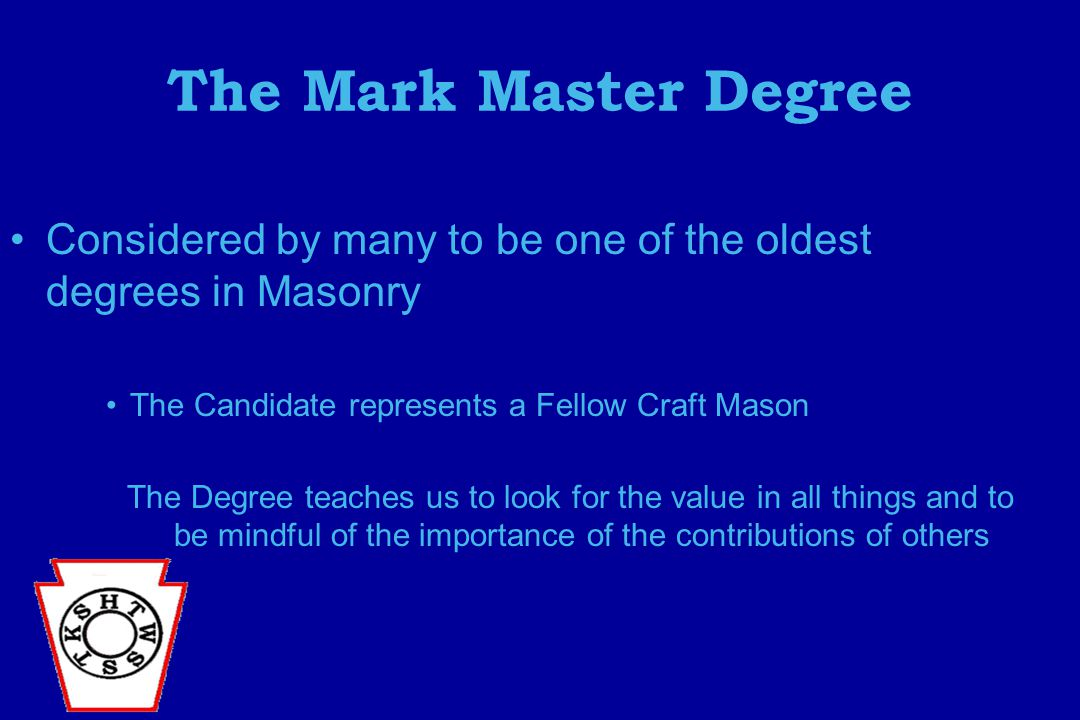 The Mark Master Degree Considered by many to be one of the oldest degrees in Masonry The Candidate represents a Fellow Craft Mason The Degree teaches us to look for the value in all things and to be mindful of the importance of the contributions of others