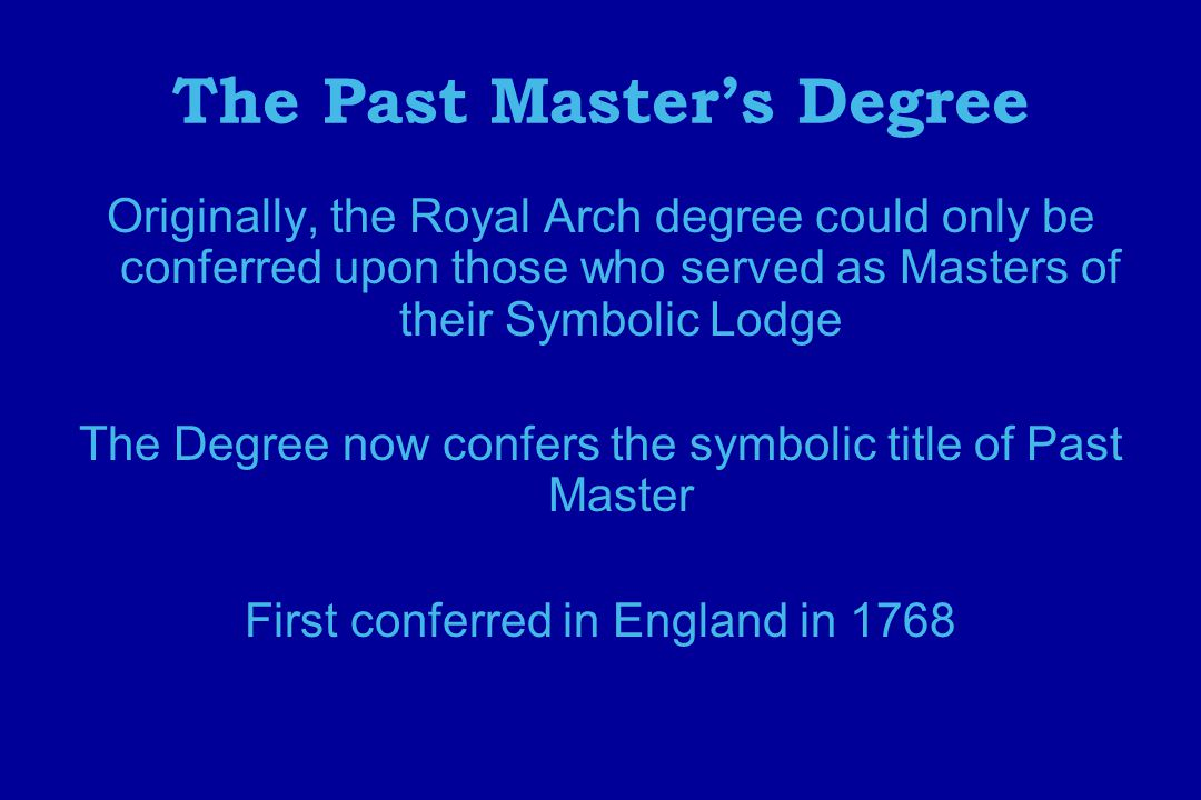 The Past Master's Degree Originally, the Royal Arch degree could only be conferred upon those who served as Masters of their Symbolic Lodge The Degree now confers the symbolic title of Past Master First conferred in England in 1768