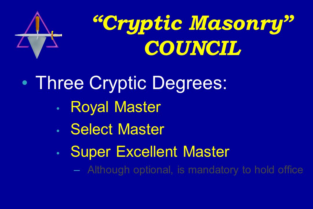 Cryptic Masonry COUNCIL Three Cryptic Degrees: Royal Master Select Master Super Excellent Master –Although optional, is mandatory to hold office