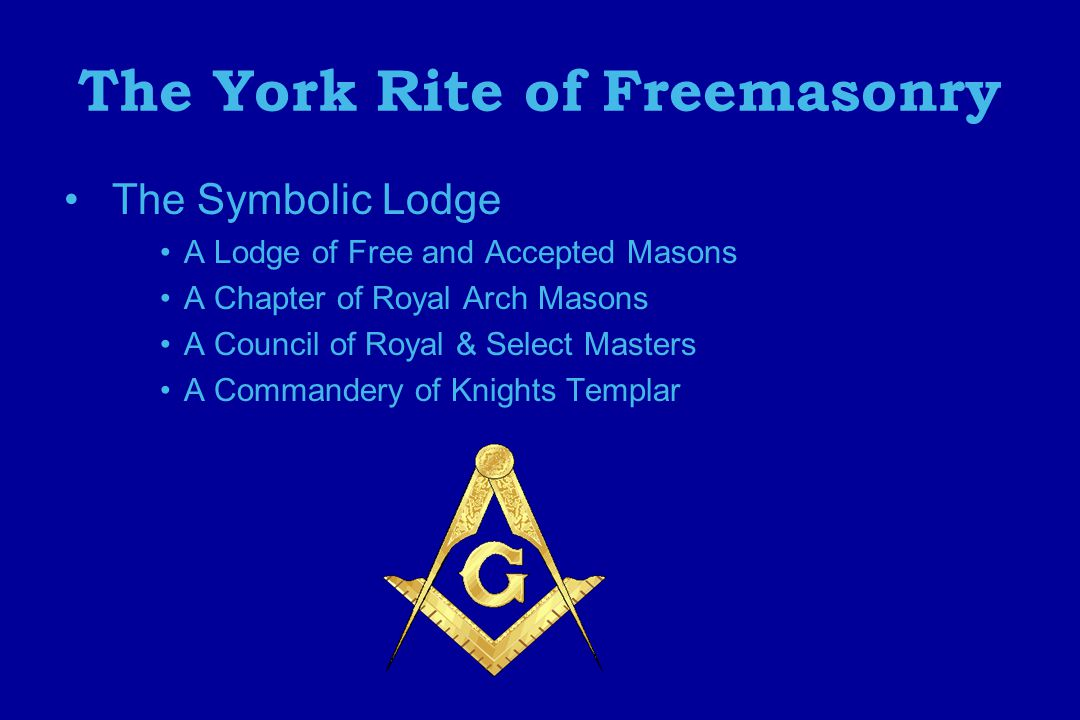 The York Rite of Freemasonry The Symbolic Lodge A Lodge of Free and Accepted Masons A Chapter of Royal Arch Masons A Council of Royal & Select Masters A Commandery of Knights Templar