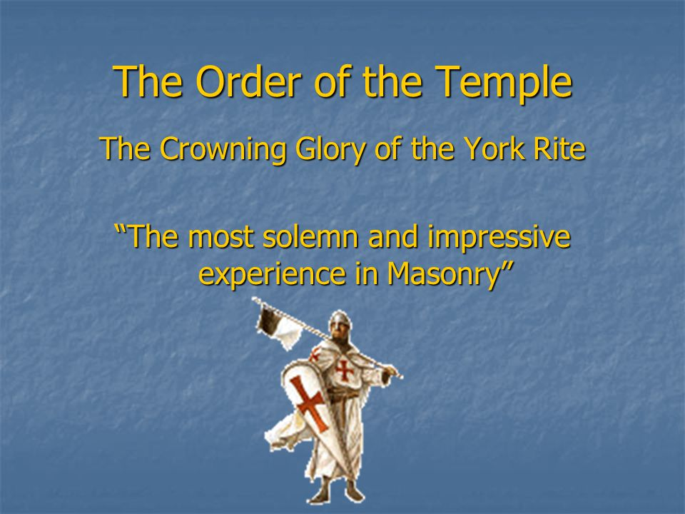 The Order of the Temple The Crowning Glory of the York Rite The most solemn and impressive experience in Masonry