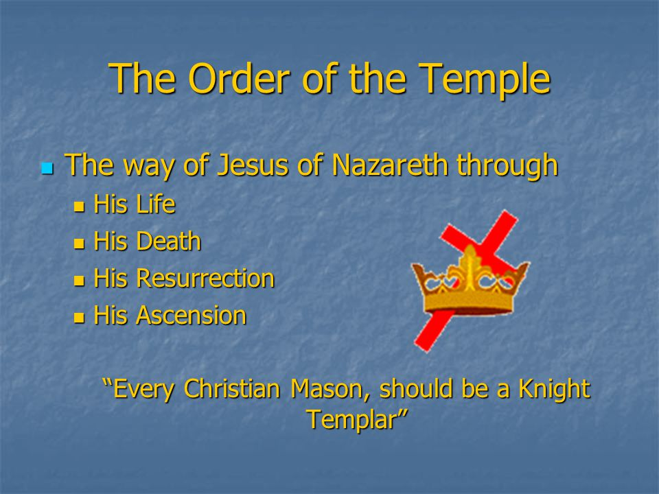 The Order of the Temple The way of Jesus of Nazareth through The way of Jesus of Nazareth through His Life His Life His Death His Death His Resurrection His Resurrection His Ascension His Ascension Every Christian Mason, should be a Knight Templar
