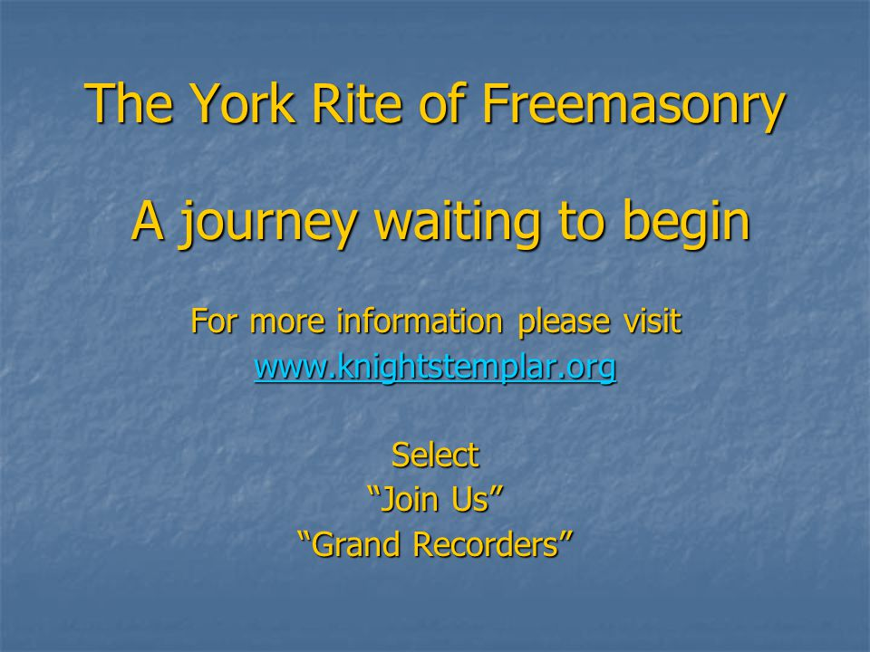 The York Rite of Freemasonry A journey waiting to begin A journey waiting to begin For more information please visit www.knightstemplar.org Select Join Us Grand Recorders