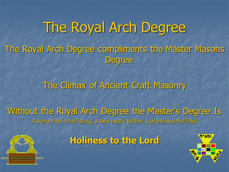 The Royal Arch Degree The Royal Arch Degree compliments the Master Masons Degree The Climax of Ancient Craft Masonry Without the Royal Arch Degree the Master's Degree Is A song that is half sung, a tale partly told or a promise unfulfilled Holiness to the Lord