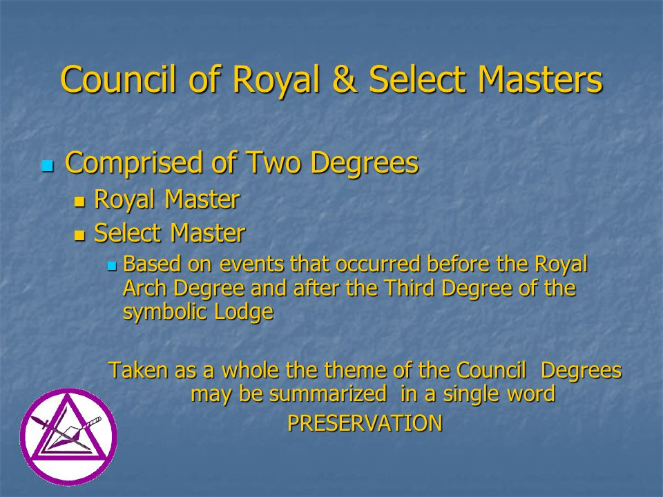 Council of Royal & Select Masters Comprised of Two Degrees Comprised of Two Degrees Royal Master Royal Master Select Master Select Master Based on events that occurred before the Royal Arch Degree and after the Third Degree of the symbolic Lodge Based on events that occurred before the Royal Arch Degree and after the Third Degree of the symbolic Lodge Taken as a whole the theme of the Council Degrees may be summarized in a single word PRESERVATION
