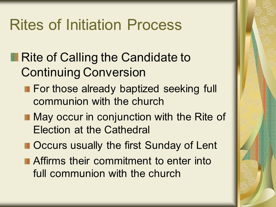 Rites of Initiation Process Rite of Calling the Candidate to Continuing Conversion For those already baptized seeking full communion with the church May occur in conjunction with the Rite of Election at the Cathedral Occurs usually the first Sunday of Lent Affirms their commitment to enter into full communion with the church