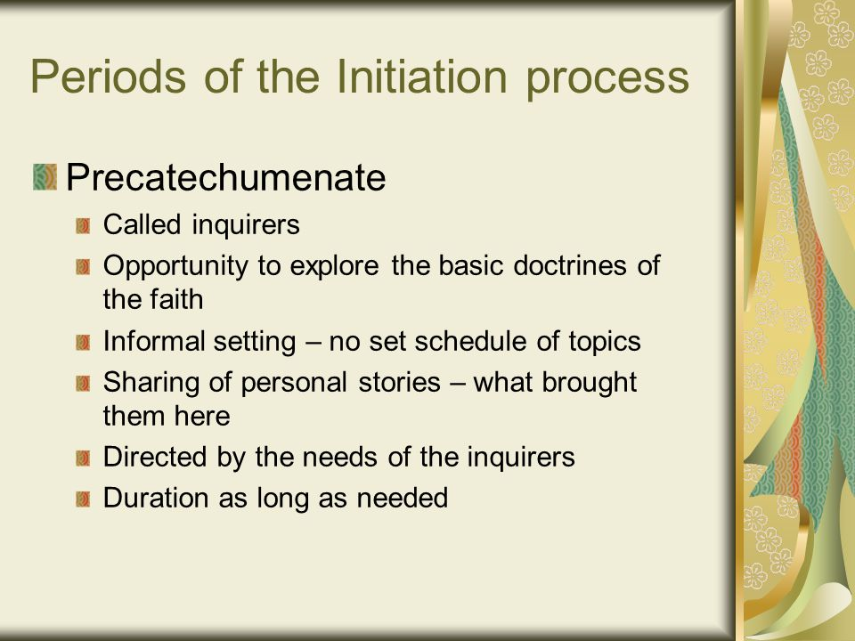 Periods of the Initiation process Precatechumenate Called inquirers Opportunity to explore the basic doctrines of the faith Informal setting – no set