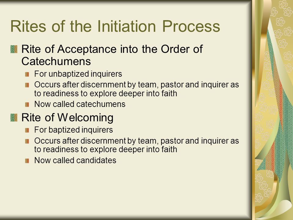 Rites of the Initiation Process Rite of Acceptance into the Order of Catechumens For unbaptized inquirers Occurs after discernment by team, pastor and inquirer as to readiness to explore deeper into faith Now called catechumens Rite of Welcoming For baptized inquirers Occurs after discernment by team, pastor and inquirer as to readiness to explore deeper into faith Now called candidates