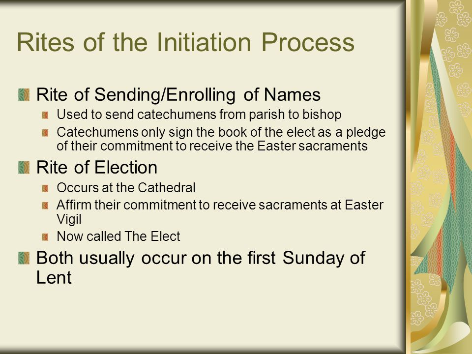 Rites of the Initiation Process Rite of Sending/Enrolling of Names Used to send catechumens from parish to bishop Catechumens only sign the book of th