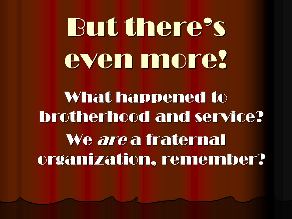 But there's even more! What happened to brotherhood and service? We are a fraternal organization, remember?