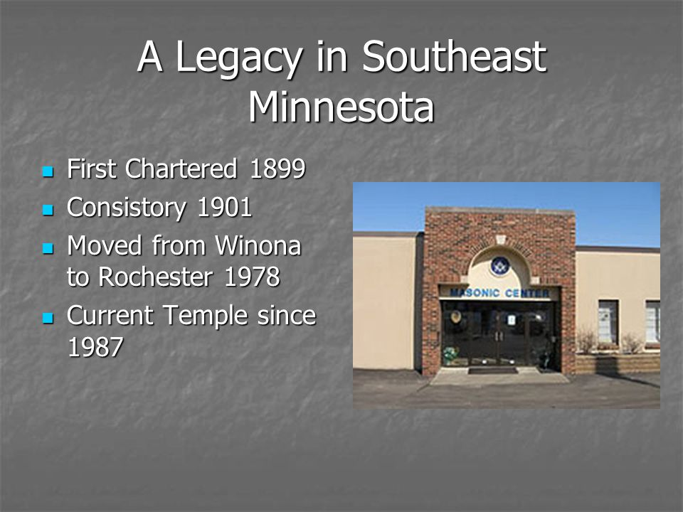A Legacy in Southeast Minnesota First Chartered 1899 First Chartered 1899 Consistory 1901 Consistory 1901 Moved from Winona to Rochester 1978 Moved fr