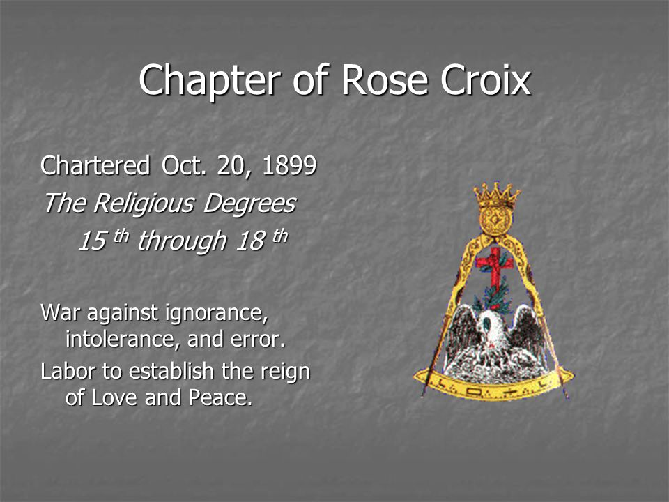 Chapter of Rose Croix Chartered Oct. 20, 1899 The Religious Degrees 15 th through 18 th War against ignorance, intolerance, and error. Labor to establ