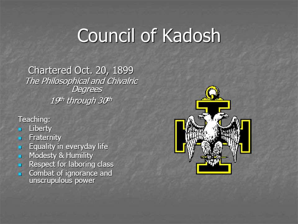 Council of Kadosh Chartered Oct. 20, 1899 The Philosophical and Chivalric Degrees 19 th through 30 th Teaching: Liberty Liberty Fraternity Fraternity
