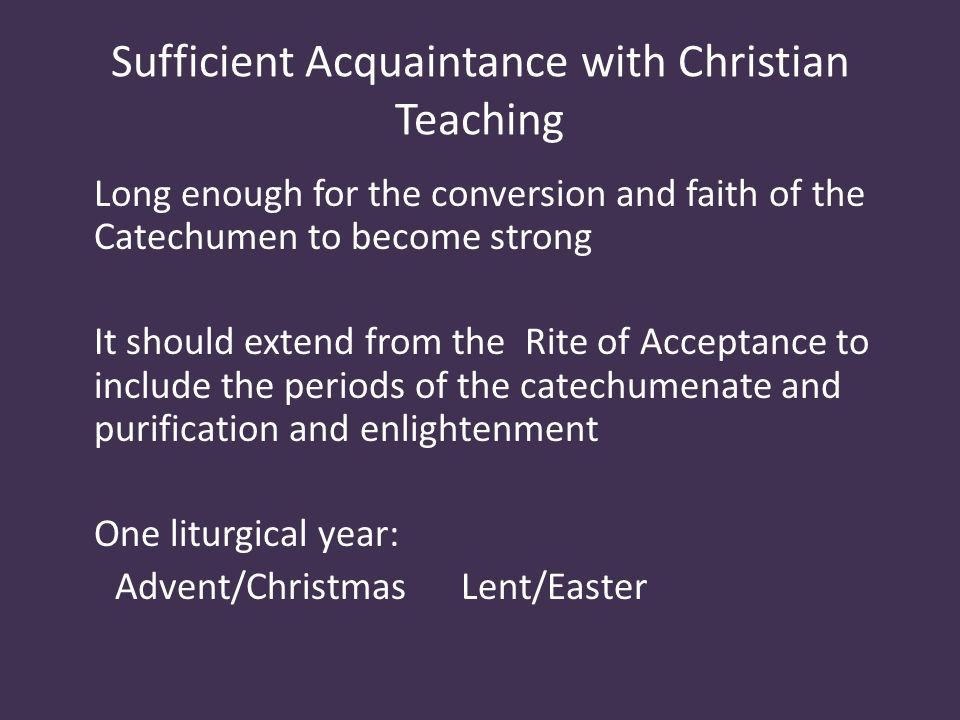 Sufficient Acquaintance with Christian Teaching Long enough for the conversion and faith of the Catechumen to become strong It should extend from the Rite of Acceptance to include the periods of the catechumenate and purification and enlightenment One liturgical year: Advent/Christmas Lent/Easter
