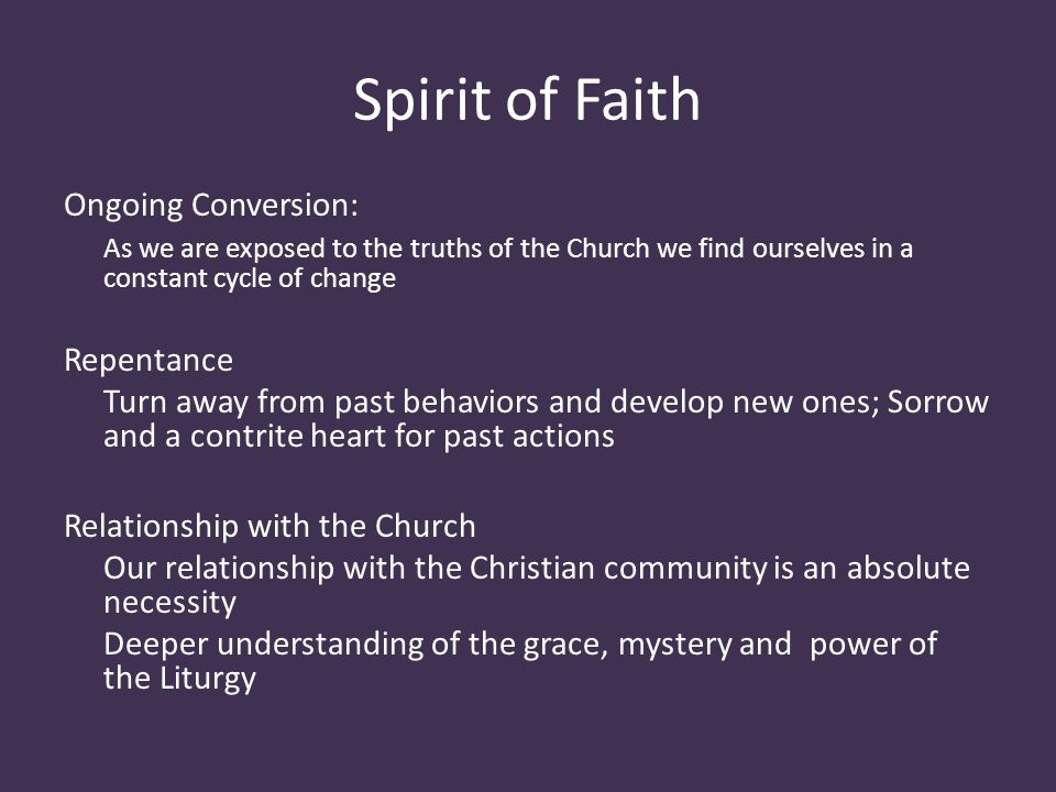 Spirit of Faith Ongoing Conversion: As we are exposed to the truths of the Church we find ourselves in a constant cycle of change Repentance Turn away from past behaviors and develop new ones; Sorrow and a contrite heart for past actions Relationship with the Church Our relationship with the Christian community is an absolute necessity Deeper understanding of the grace, mystery and power of the Liturgy