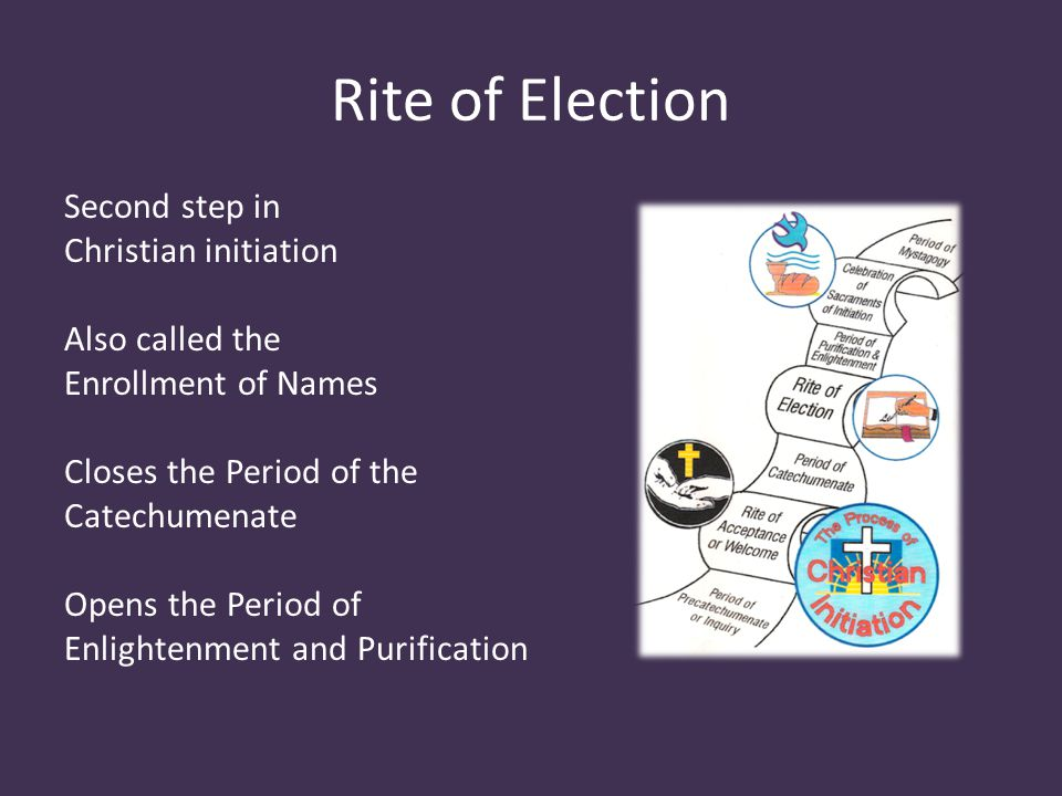 Rite of Election Second step in Christian initiation Also called the Enrollment of Names Closes the Period of the Catechumenate Opens the Period of Enlightenment and Purification
