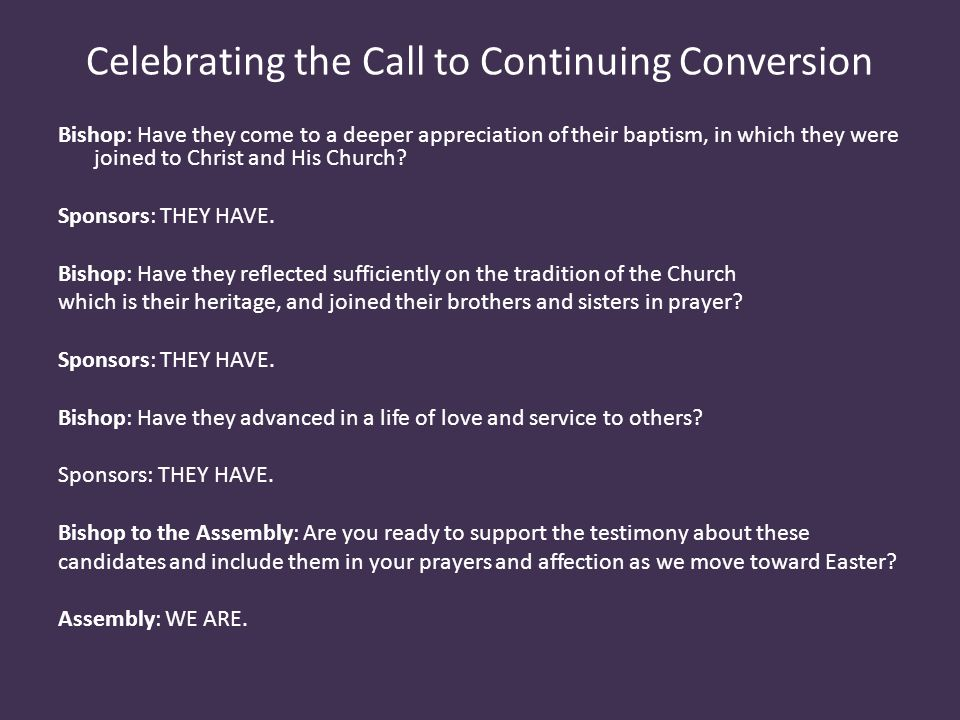 Celebrating the Call to Continuing Conversion Bishop: Have they come to a deeper appreciation of their baptism, in which they were joined to Christ and His Church.