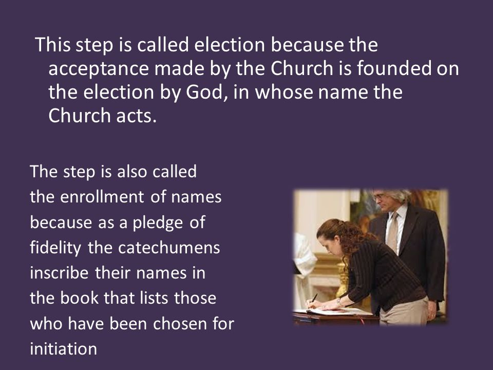 This step is called election because the acceptance made by the Church is founded on the election by God, in whose name the Church acts.